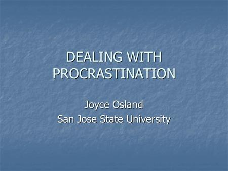 DEALING WITH PROCRASTINATION Joyce Osland San Jose State University.
