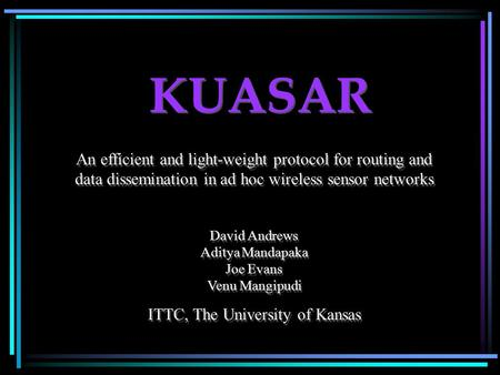 KUASAR An efficient and light-weight protocol for routing and data dissemination in ad hoc wireless sensor networks David Andrews Aditya Mandapaka Joe.