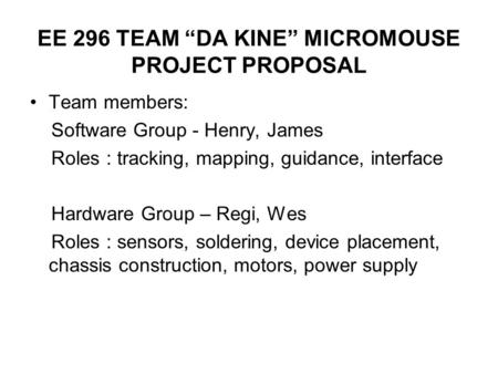 "EE 296 TEAM ""DA KINE"" MICROMOUSE PROJECT PROPOSAL Team members: Software Group - Henry, James Roles : tracking, mapping, guidance, interface Hardware Group."