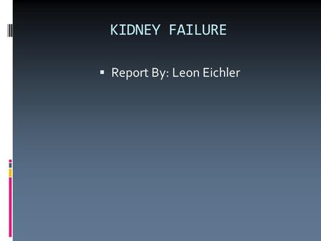 KIDNEY FAILURE  Report By: Leon Eichler. About Kidneys  Kidneys are bean shaped.  Each kidney is about the size of a adult fist.  Kidneys are located.