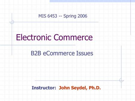 Electronic Commerce B2B eCommerce Issues MIS 6453 -- Spring 2006 Instructor: John Seydel, Ph.D.
