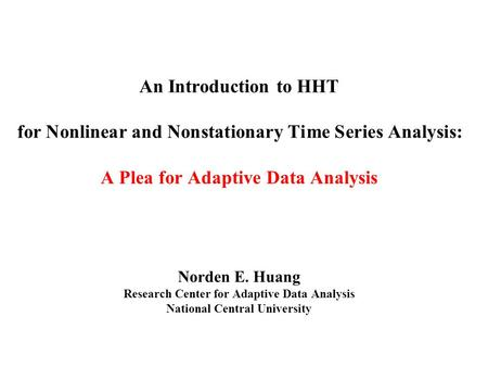 An Introduction to HHT for Nonlinear and Nonstationary Time Series Analysis: A Plea for Adaptive Data Analysis Norden E. Huang Research Center for Adaptive.