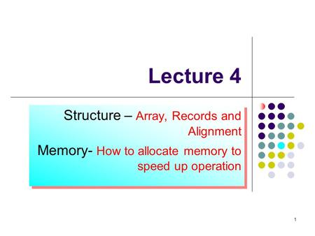 1 1 Lecture 4 Structure – Array, Records and Alignment Memory- How to allocate memory to speed up operation Structure – Array, Records and Alignment Memory-