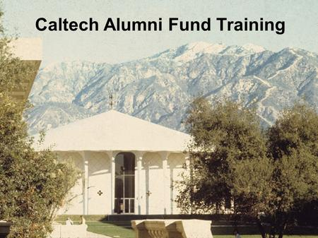 Caltech Alumni Fund Training.  Goals  Contacting alumni  Informing alumni about Caltech (this is not redundant!)  Just getting a response  …  Raising.