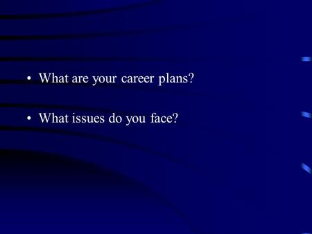 What are your career plans? What issues do you face?