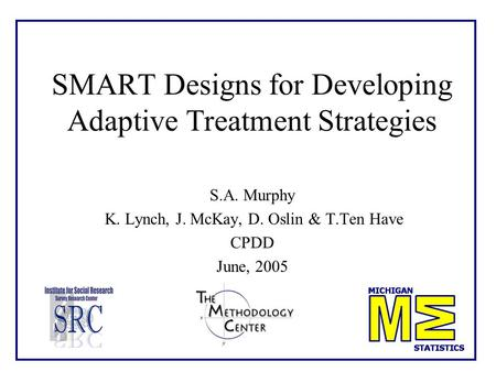 SMART Designs for Developing Adaptive Treatment Strategies S.A. Murphy K. Lynch, J. McKay, D. Oslin & T.Ten Have CPDD June, 2005.
