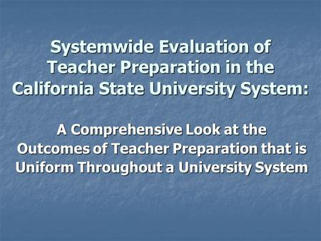 Systemwide Evaluation of Teacher Preparation in the California State University System: A Comprehensive Look at the Outcomes of Teacher Preparation that.