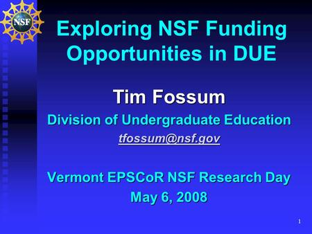 1 Exploring NSF Funding Opportunities in DUE Tim Fossum Division of Undergraduate Education Vermont EPSCoR NSF Research Day May 6, 2008.