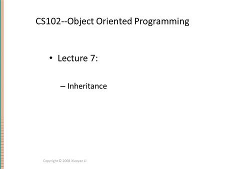 CS102--Object Oriented Programming Lecture 7: – Inheritance Copyright © 2008 Xiaoyan Li.