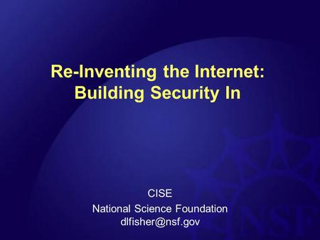 Re-Inventing the Internet: Building Security In CISE National Science Foundation