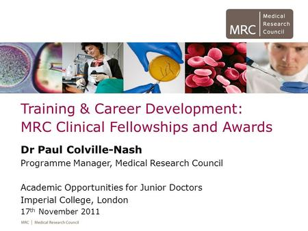 Training & Career Development: MRC Clinical Fellowships and Awards Dr Paul Colville-Nash Programme Manager, Medical Research Council Academic Opportunities.
