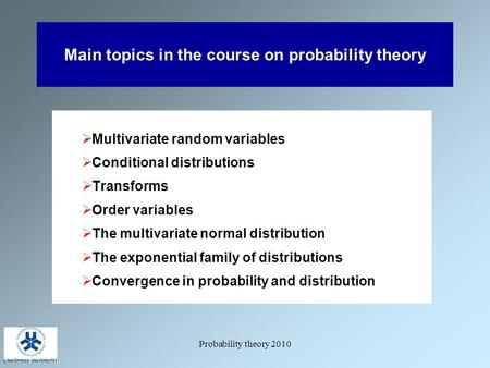 Probability theory 2010 Main topics in the course on probability theory  Multivariate random variables  Conditional distributions  Transforms  Order.