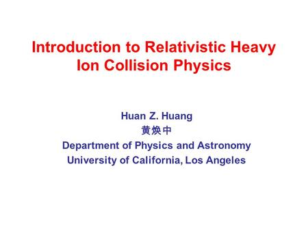 Introduction to Relativistic Heavy Ion Collision Physics Huan Z. Huang 黄焕中 Department of Physics and Astronomy University of California, Los Angeles.