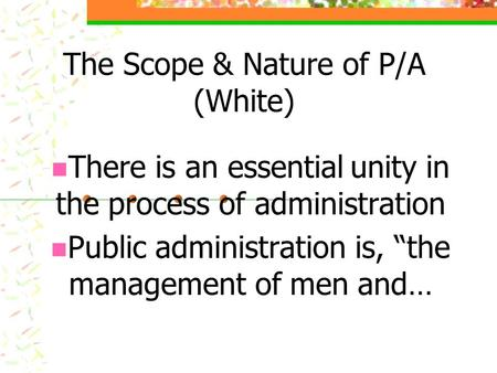 "The Scope & Nature of P/A (White) There is an essential unity in the process of administration Public administration is, ""the management of men and…"