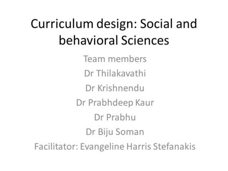 Curriculum design: Social and behavioral Sciences Team members Dr Thilakavathi Dr Krishnendu Dr Prabhdeep Kaur Dr Prabhu Dr Biju Soman Facilitator: Evangeline.