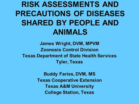 RISK ASSESSMENTS AND PRECAUTIONS OF DISEASES SHARED BY PEOPLE AND ANIMALS James Wright, DVM, MPVM Zoonosis Control Division Texas Department of State Health.