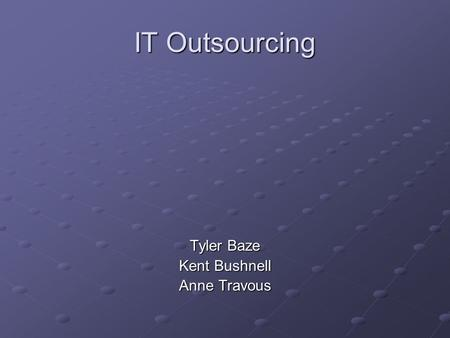 IT Outsourcing Tyler Baze Kent Bushnell Anne Travous.