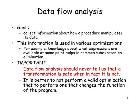 1 Data flow analysis Goal : –collect information about how a procedure manipulates its data This information is used in various optimizations –For example,