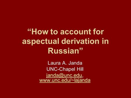 """How to account for aspectual derivation in Russian"" Laura A. Janda UNC-Chapel Hill"