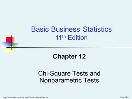 Basic Business Statistics, 11e © 2009 Prentice-Hall, Inc. Chap 12-1 Chapter 12 Chi-Square Tests and Nonparametric Tests Basic Business Statistics 11 th.