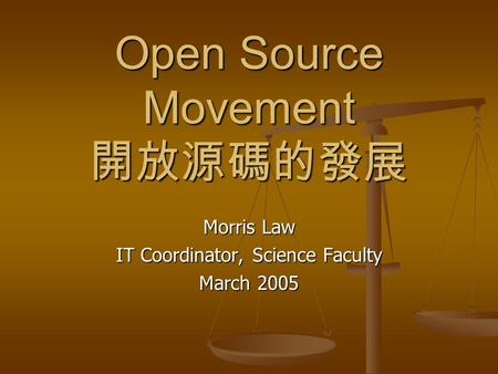 Open Source Movement 開放源碼的發展 Morris Law IT Coordinator, Science Faculty March 2005.