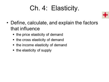 Ch. 4: Elasticity. Define, calculate, and explain the factors that influence  the price elasticity of demand  the cross elasticity of demand  the income.
