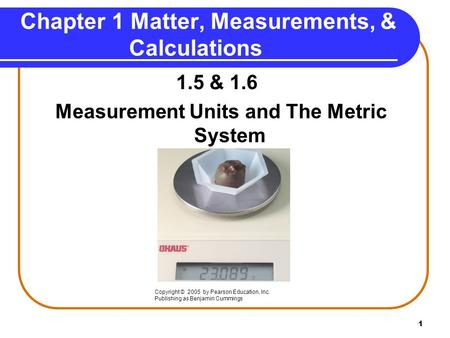 1 1.5 & 1.6 Measurement Units and The Metric System Copyright © 2005 by Pearson Education, Inc. Publishing as Benjamin Cummings Chapter 1 Matter, Measurements,
