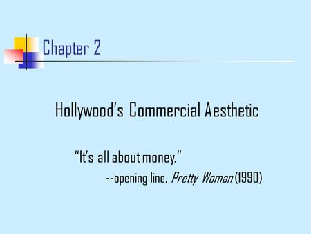 "Chapter 2 Hollywood's Commercial Aesthetic ""It's all about money."" --opening line, Pretty Woman (1990)"