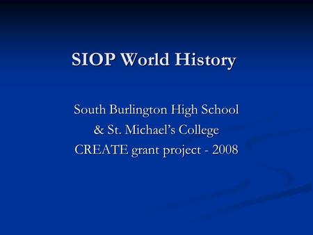 SIOP World History South Burlington High School & St. Michael's College CREATE grant project - 2008.