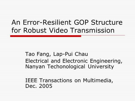 An Error-Resilient GOP Structure for Robust Video Transmission Tao Fang, Lap-Pui Chau Electrical and Electronic Engineering, Nanyan Techonological University.