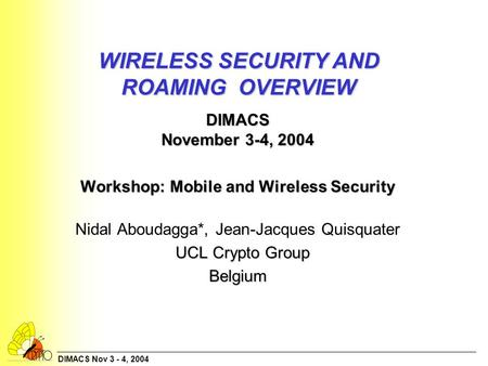 DIMACS Nov 3 - 4, 2004 WIRELESS SECURITY AND ROAMING OVERVIEW DIMACS November 3-4, 2004 Workshop: Mobile and Wireless Security Workshop: Mobile and Wireless.