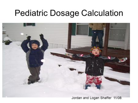Pediatric Dosage Calculation Jordan and Logan Shaffer 11/08.