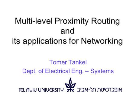 Multi-level Proximity Routing and its applications for Networking Tomer Tankel Dept. of Electrical Eng. – Systems.