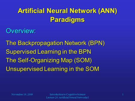 November 19, 2009Introduction to Cognitive Science Lecture 20: Artificial Neural Networks I 1 Artificial Neural Network (ANN) Paradigms Overview: The Backpropagation.