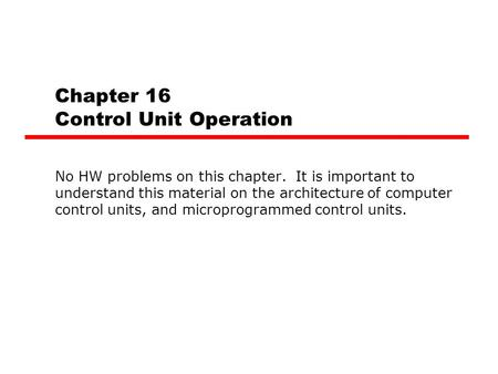 Chapter 16 Control Unit Operation No HW problems on this chapter. It is important to understand this material on the architecture of computer control units,