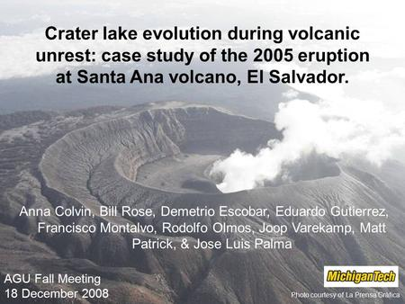 AGU Fall Meeting 18 December 2008 Photo courtesy of La Prensa Gráfica Crater lake evolution during volcanic unrest: case study of the 2005 eruption at.