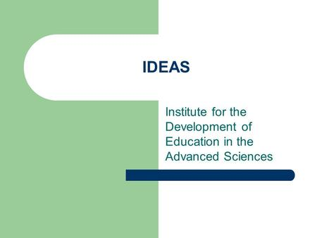 IDEAS Institute for the Development of Education in the Advanced Sciences.