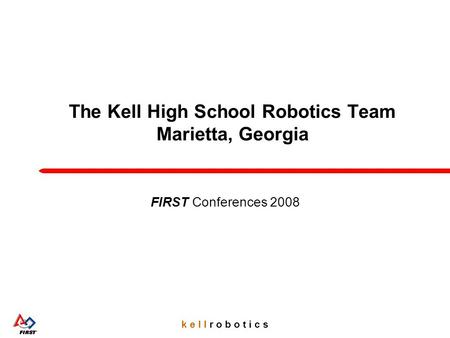 K e l l r o b o t i c s The Kell High School Robotics Team Marietta, Georgia FIRST Conferences 2008.