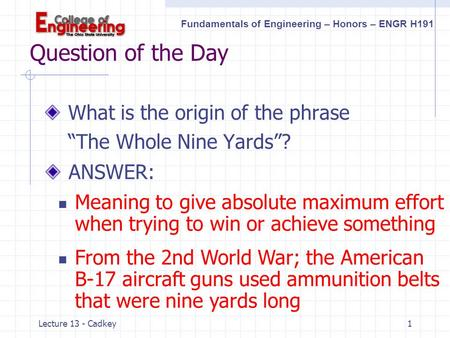 "Fundamentals of Engineering – Honors – ENGR H191 Lecture 13 - Cadkey1 Question of the Day What is the origin of the phrase ""The Whole Nine Yards""? ANSWER:"
