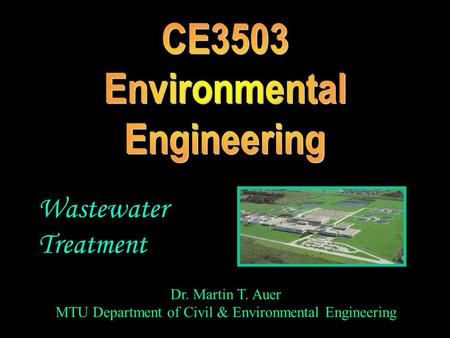Dr. Martin T. Auer MTU Department of Civil & Environmental Engineering Wastewater Treatment.