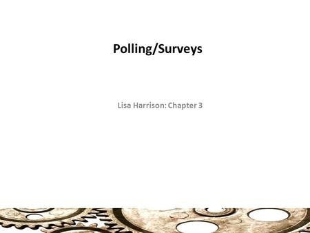 Polling/Surveys Lisa Harrison: Chapter 3. Surveys Useful for Gathering Five (5) Types of Information (41) Facts: age, income, etc. Perceptions: What people.