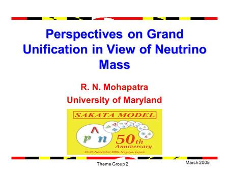 March 2005 Theme Group 2 Perspectives on Grand Unification in View of Neutrino Mass R. N. Mohapatra University of Maryland.