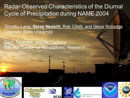 Radar-Observed Characteristics of the Diurnal Cycle of Precipitation during NAME 2004 Timothy Lang, Steve Nesbitt, Rob Cifelli, and Steve Rutledge Colorado.