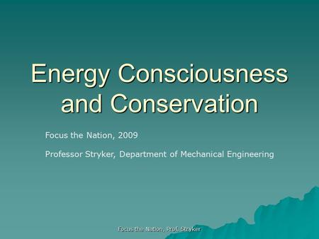 Focus the Nation, Prof. Stryker Energy Consciousness and Conservation Focus the Nation, 2009 Professor Stryker, Department of Mechanical Engineering.