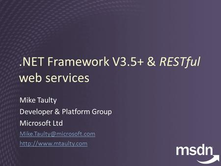 .NET Framework V3.5+ & RESTful web services Mike Taulty Developer & Platform Group Microsoft Ltd