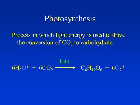 Photosynthesis Process in which light energy is used to drive the conversion of CO 2 to carbohydrate. 6H 2 O* + 6CO 2 C 6 H 12 O 6 + 6O 2 * light.