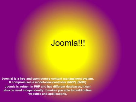 Joomla!!! Joomla! is a free and open source content management system. It compromises a model-view-controller (MVP). (WIKI) Joomla is written in PHP and.