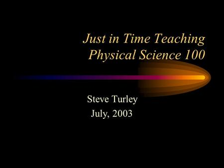 Just in Time Teaching Physical Science 100 Steve Turley July, 2003.
