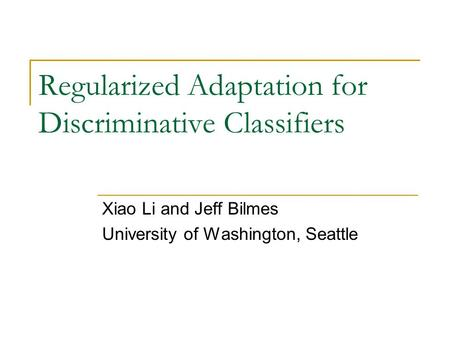Regularized Adaptation for Discriminative Classifiers Xiao Li and Jeff Bilmes University of Washington, Seattle.