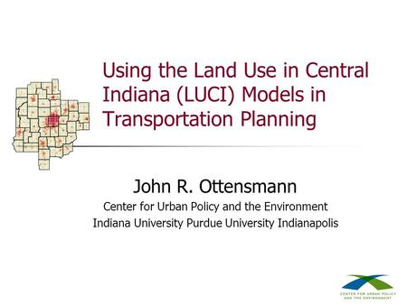Using the Land Use in Central Indiana (LUCI) Models in Transportation Planning John R. Ottensmann Center for Urban Policy and the Environment Indiana University.